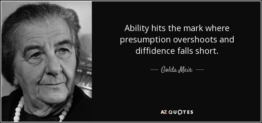 Ability hits the mark where presumption overshoots and diffidence falls short. - Golda Meir