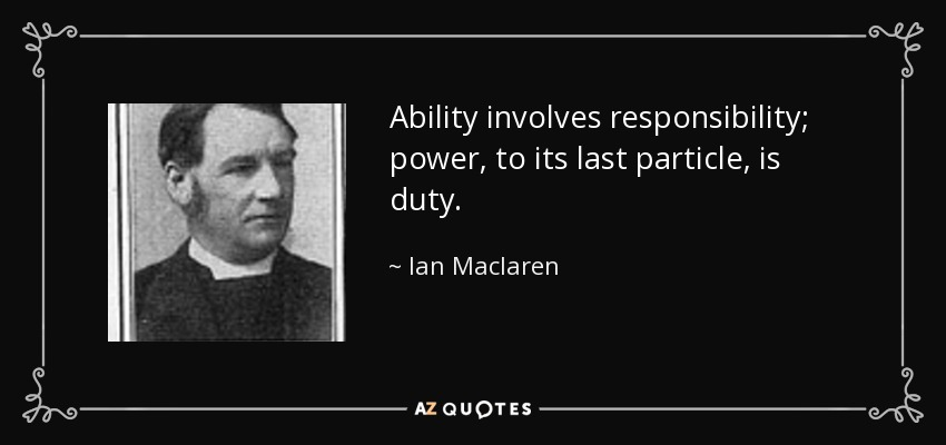 Ability involves responsibility; power, to its last particle, is duty. - Ian Maclaren