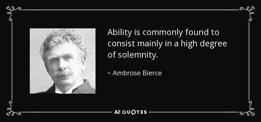 Ability is commonly found to consist mainly in a high degree of solemnity. - Ambrose Bierce
