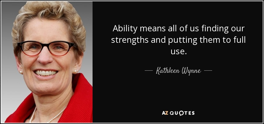 Ability means all of us finding our strengths and putting them to full use. - Kathleen Wynne