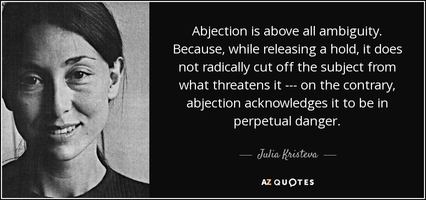 Abjection is above all ambiguity. Because, while releasing a hold, it does not radically cut off the subject from what threatens it --- on the contrary, abjection acknowledges it to be in perpetual danger. - Julia Kristeva