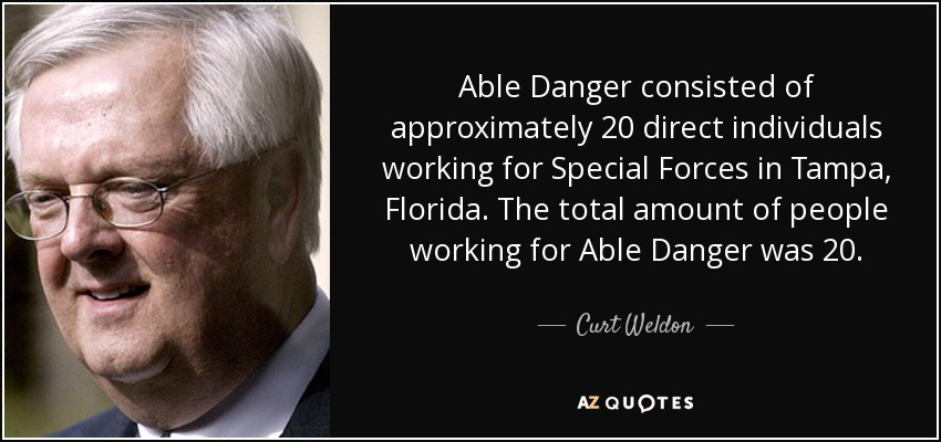 Able Danger consisted of approximately 20 direct individuals working for Special Forces in Tampa, Florida. The total amount of people working for Able Danger was 20. - Curt Weldon