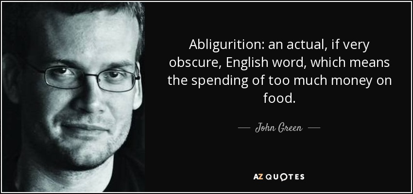 Abligurition: an actual, if very obscure, English word, which means the spending of too much money on food. - John Green