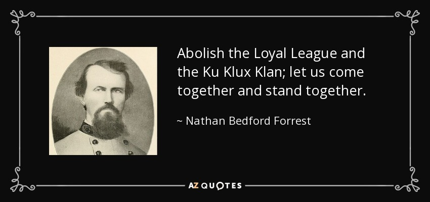 Abolish the Loyal League and the Ku Klux Klan; let us come together and stand together. - Nathan Bedford Forrest