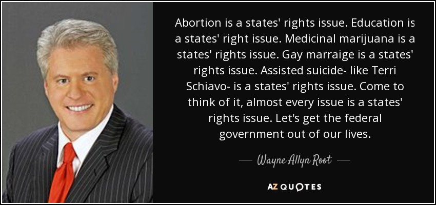 Abortion is a states' rights issue. Education is a states' right issue. Medicinal marijuana is a states' rights issue. Gay marraige is a states' rights issue. Assisted suicide- like Terri Schiavo- is a states' rights issue. Come to think of it, almost every issue is a states' rights issue. Let's get the federal government out of our lives. - Wayne Allyn Root