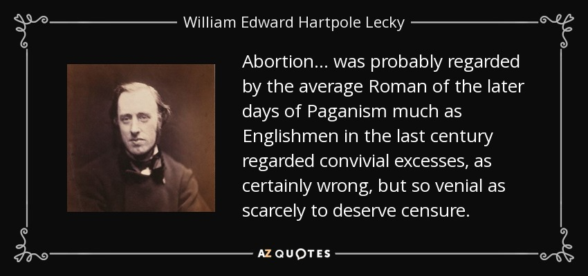 Abortion... was probably regarded by the average Roman of the later days of Paganism much as Englishmen in the last century regarded convivial excesses, as certainly wrong, but so venial as scarcely to deserve censure. - William Edward Hartpole Lecky
