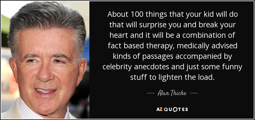 About 100 things that your kid will do that will surprise you and break your heart and it will be a combination of fact based therapy, medically advised kinds of passages accompanied by celebrity anecdotes and just some funny stuff to lighten the load. - Alan Thicke
