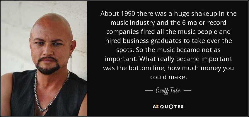 About 1990 there was a huge shakeup in the music industry and the 6 major record companies fired all the music people and hired business graduates to take over the spots. So the music became not as important. What really became important was the bottom line, how much money you could make. - Geoff Tate