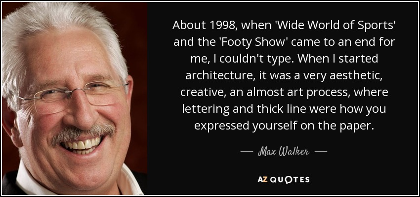 About 1998, when 'Wide World of Sports' and the 'Footy Show' came to an end for me, I couldn't type. When I started architecture, it was a very aesthetic, creative, an almost art process, where lettering and thick line were how you expressed yourself on the paper. - Max Walker