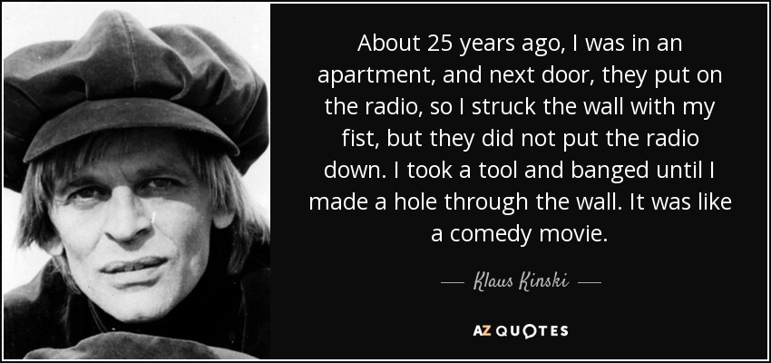 About 25 years ago, I was in an apartment, and next door, they put on the radio, so I struck the wall with my fist, but they did not put the radio down. I took a tool and banged until I made a hole through the wall. It was like a comedy movie. - Klaus Kinski