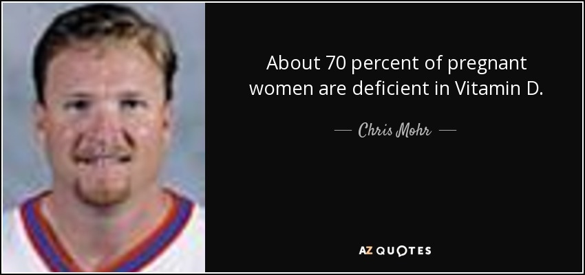 About 70 percent of pregnant women are deficient in Vitamin D. - Chris Mohr