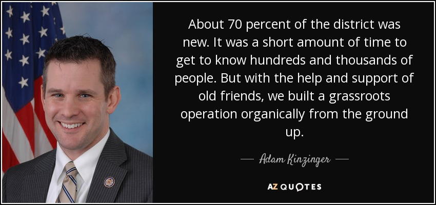 About 70 percent of the district was new. It was a short amount of time to get to know hundreds and thousands of people. But with the help and support of old friends, we built a grassroots operation organically from the ground up. - Adam Kinzinger
