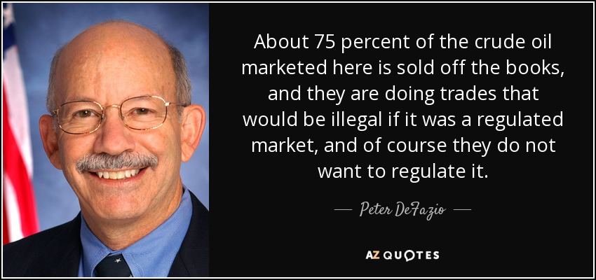 About 75 percent of the crude oil marketed here is sold off the books, and they are doing trades that would be illegal if it was a regulated market, and of course they do not want to regulate it. - Peter DeFazio