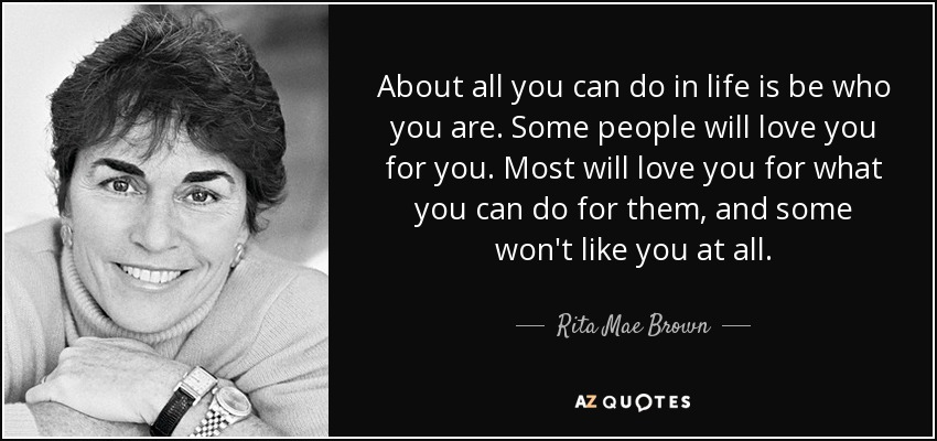 About all you can do in life is be who you are. Some people will love you for you. Most will love you for what you can do for them, and some won't like you at all. - Rita Mae Brown