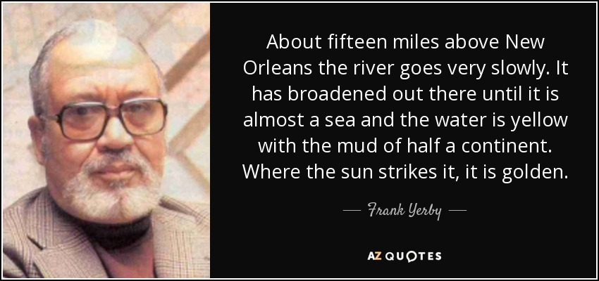 About fifteen miles above New Orleans the river goes very slowly. It has broadened out there until it is almost a sea and the water is yellow with the mud of half a continent. Where the sun strikes it, it is golden. - Frank Yerby