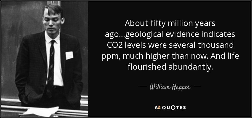 About fifty million years ago...geological evidence indicates CO2 levels were several thousand ppm, much higher than now. And life flourished abundantly. - William Happer
