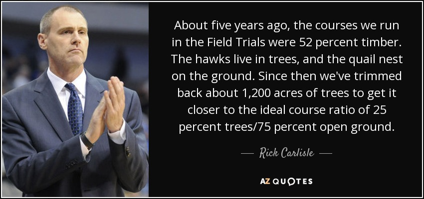 About five years ago, the courses we run in the Field Trials were 52 percent timber. The hawks live in trees, and the quail nest on the ground. Since then we've trimmed back about 1,200 acres of trees to get it closer to the ideal course ratio of 25 percent trees/75 percent open ground. - Rick Carlisle