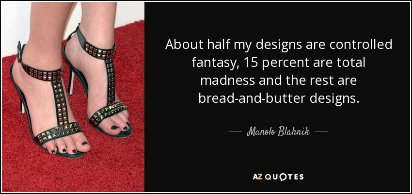 About half my designs are controlled fantasy, 15 percent are total madness and the rest are bread-and-butter designs. - Manolo Blahnik