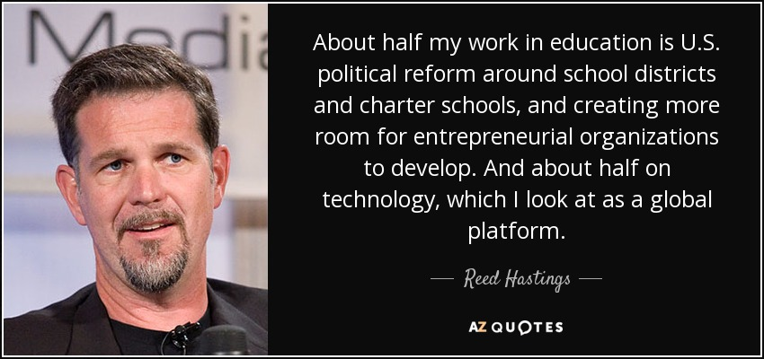About half my work in education is U.S. political reform around school districts and charter schools, and creating more room for entrepreneurial organizations to develop. And about half on technology, which I look at as a global platform. - Reed Hastings