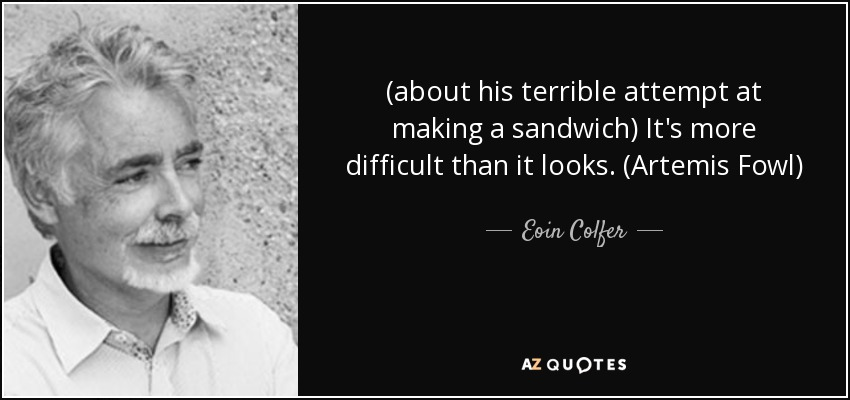 (about his terrible attempt at making a sandwich) It's more difficult than it looks. (Artemis Fowl) - Eoin Colfer