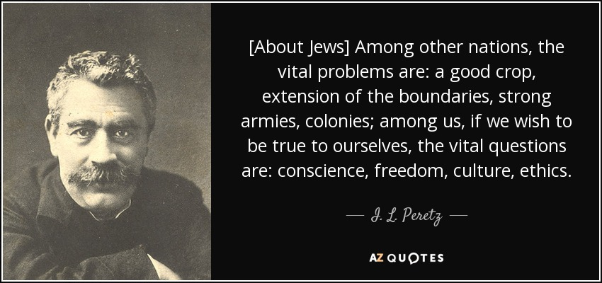 [About Jews] Among other nations, the vital problems are: a good crop, extension of the boundaries, strong armies, colonies; among us, if we wish to be true to ourselves, the vital questions are: conscience, freedom, culture, ethics. - I. L. Peretz