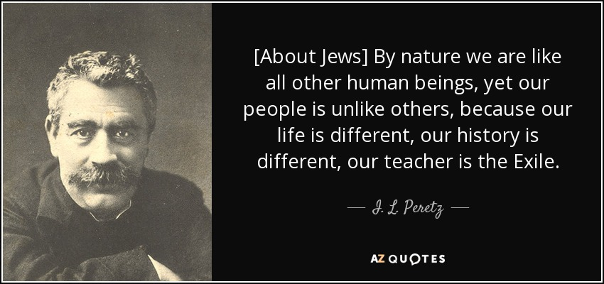 [About Jews] By nature we are like all other human beings, yet our people is unlike others, because our life is different, our history is different, our teacher is the Exile. - I. L. Peretz