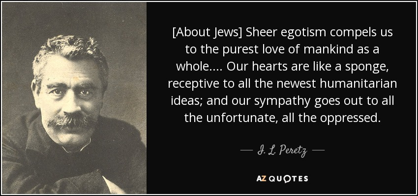 [About Jews] Sheer egotism compels us to the purest love of mankind as a whole.... Our hearts are like a sponge, receptive to all the newest humanitarian ideas; and our sympathy goes out to all the unfortunate, all the oppressed. - I. L. Peretz