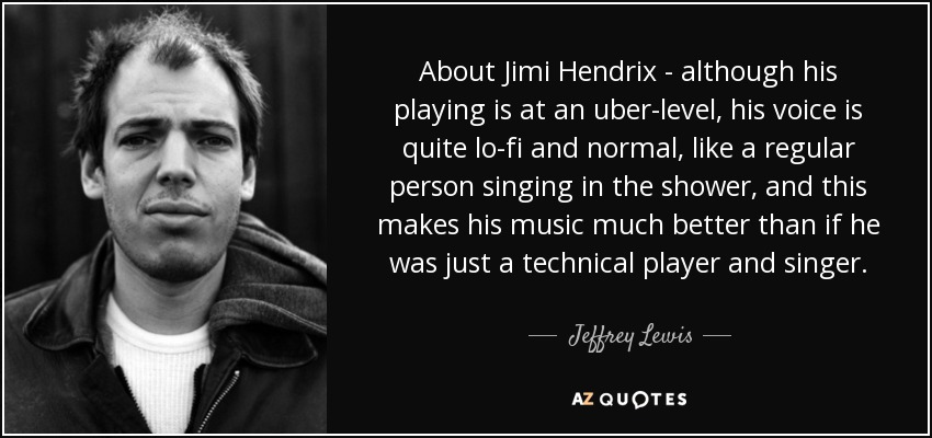 About Jimi Hendrix - although his playing is at an uber-level, his voice is quite lo-fi and normal, like a regular person singing in the shower, and this makes his music much better than if he was just a technical player and singer. - Jeffrey Lewis