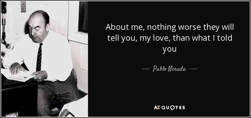About me, nothing worse they will tell you, my love, than what I told you - Pablo Neruda