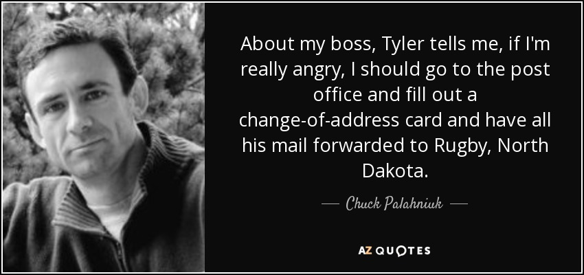 About my boss, Tyler tells me, if I'm really angry, I should go to the post office and fill out a change-of-address card and have all his mail forwarded to Rugby, North Dakota. - Chuck Palahniuk