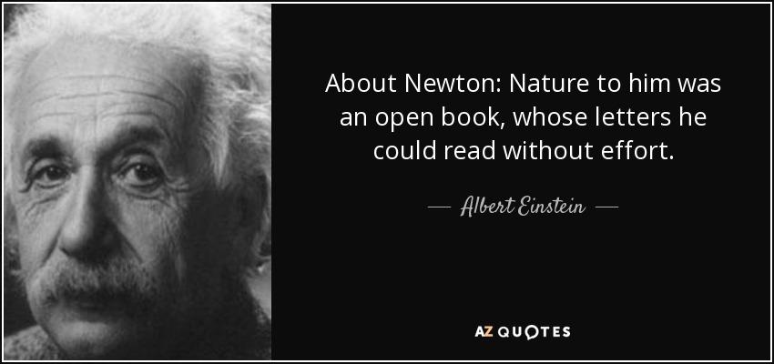 About Newton: Nature to him was an open book, whose letters he could read without effort. - Albert Einstein