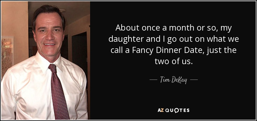 About once a month or so, my daughter and I go out on what we call a Fancy Dinner Date, just the two of us. - Tim DeKay