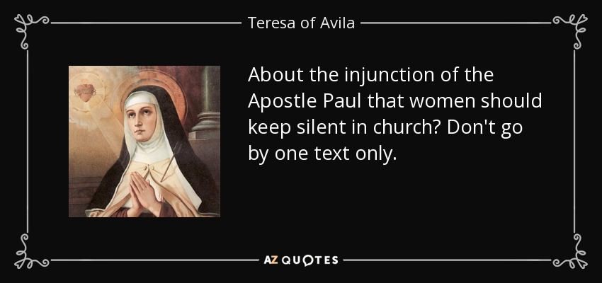 About the injunction of the Apostle Paul that women should keep silent in church? Don't go by one text only. - Teresa of Avila
