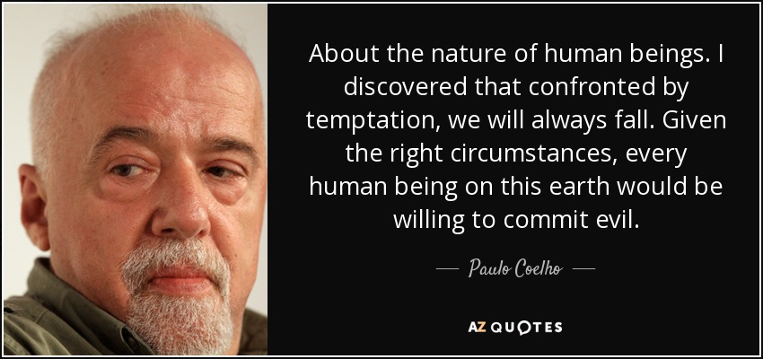 About the nature of human beings. I discovered that confronted by temptation, we will always fall. Given the right circumstances, every human being on this earth would be willing to commit evil. - Paulo Coelho