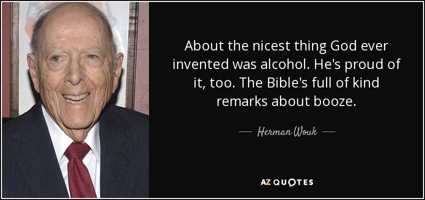 About the nicest thing God ever invented was alcohol. He's proud of it, too. The Bible's full of kind remarks about booze. - Herman Wouk