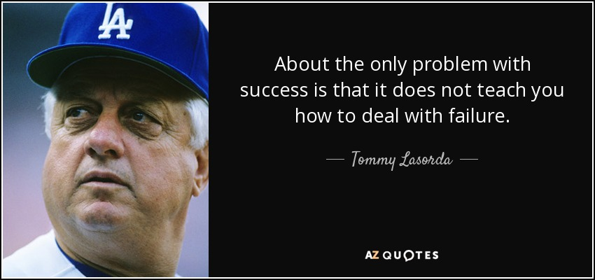 About the only problem with success is that it does not teach you how to deal with failure. - Tommy Lasorda