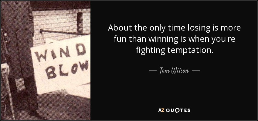 About the only time losing is more fun than winning is when you're fighting temptation. - Tom Wilson