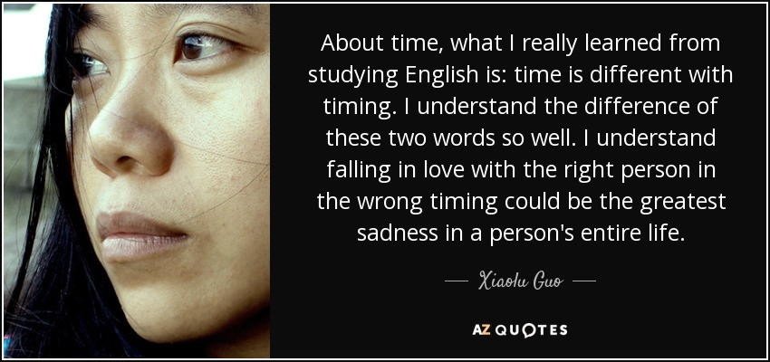 About time, what I really learned from studying English is: time is different with timing. I understand the difference of these two words so well. I understand falling in love with the right person in the wrong timing could be the greatest sadness in a person's entire life. - Xiaolu Guo