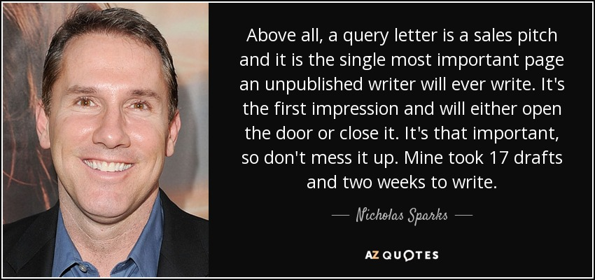Above all, a query letter is a sales pitch and it is the single most important page an unpublished writer will ever write. It's the first impression and will either open the door or close it. It's that important, so don't mess it up. Mine took 17 drafts and two weeks to write. - Nicholas Sparks