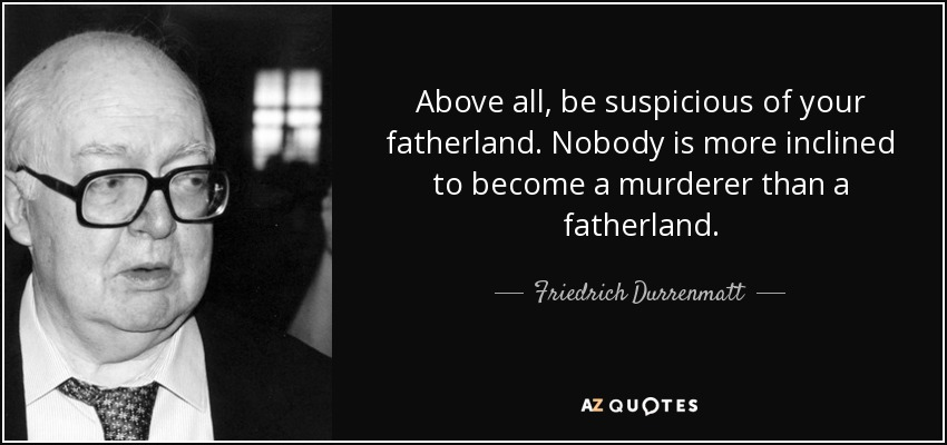 Above all, be suspicious of your fatherland. Nobody is more inclined to become a murderer than a fatherland. - Friedrich Durrenmatt