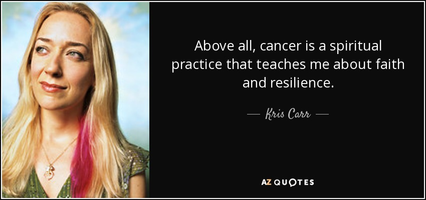 Above all, cancer is a spiritual practice that teaches me about faith and resilience. - Kris Carr