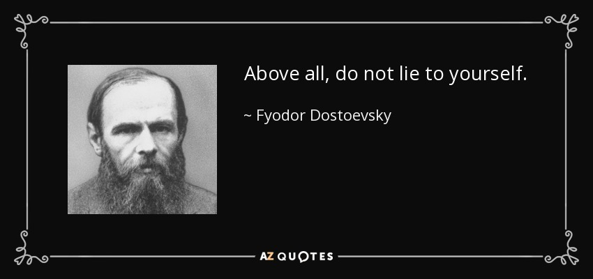 Above all, do not lie to yourself. - Fyodor Dostoevsky