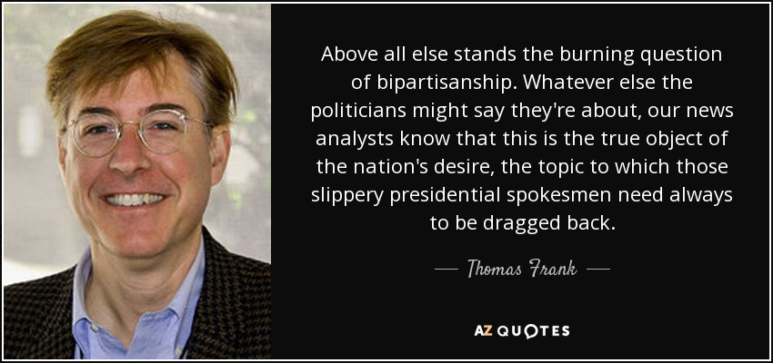 Above all else stands the burning question of bipartisanship. Whatever else the politicians might say they're about, our news analysts know that this is the true object of the nation's desire, the topic to which those slippery presidential spokesmen need always to be dragged back. - Thomas Frank