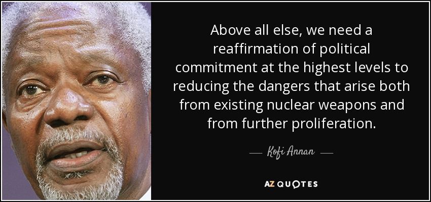 Above all else, we need a reaffirmation of political commitment at the highest levels to reducing the dangers that arise both from existing nuclear weapons and from further proliferation. - Kofi Annan