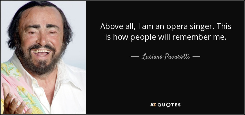 Above all, I am an opera singer. This is how people will remember me. - Luciano Pavarotti