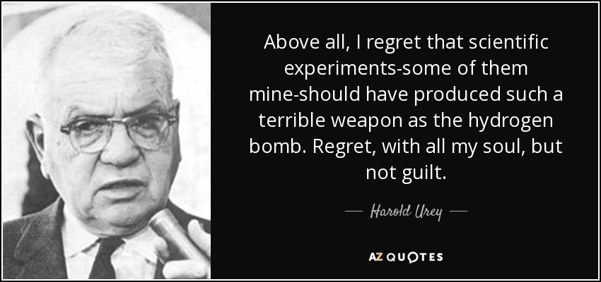 Above all, I regret that scientific experiments-some of them mine-should have produced such a terrible weapon as the hydrogen bomb. Regret, with all my soul, but not guilt. - Harold Urey