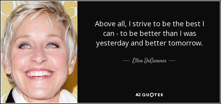 Ellen Degeneres Quote Above All I Strive To Be The Best I Can