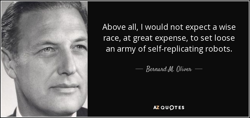 Above all, I would not expect a wise race, at great expense, to set loose an army of self-replicating robots. - Bernard M. Oliver