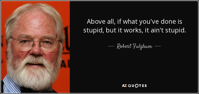 Above all, if what you've done is stupid, but it works, it ain't stupid. - Robert Fulghum