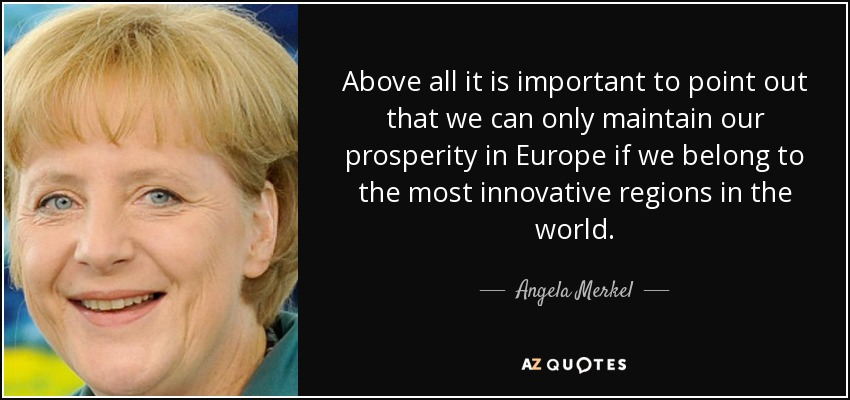 Above all it is important to point out that we can only maintain our prosperity in Europe if we belong to the most innovative regions in the world. - Angela Merkel